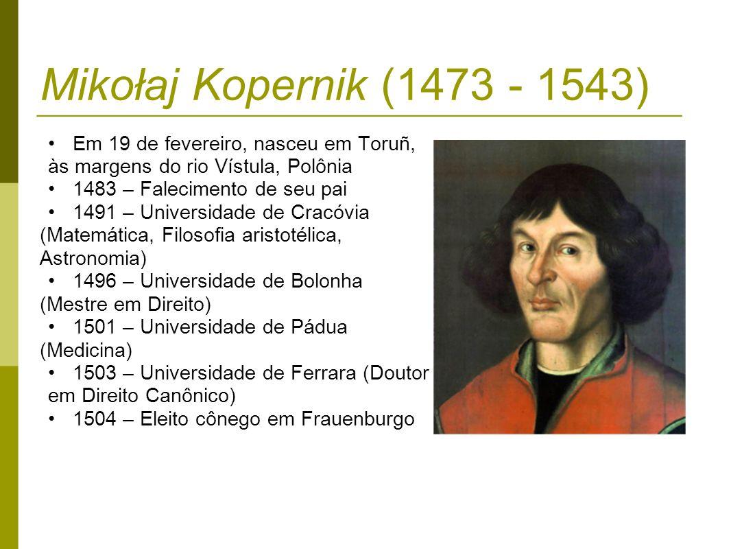 Mikołaj Kopernik (1473 - 1543) 1510 – Depois de três anos de seu ínicio, conclui a redação Commentariolus 1514 – Monta um observatório com instrumentos simples e rudimentares, sendo suas observações menos precisas que as de Ptolomeu 1514 – Inicia a redação de De Revolutionibus Orbium Coelestium 1516 – O Papa Leão X convida Copérnico para fazer a reforma do calendário 1517 – Mostra a amigos seu ensaio sobre a cunhagem de moedas De estimatione monete 1521 – Copérnico assume o comando militar da cidade e organiza resistência vitoriosa contra os inimigos 1529 – Elabora cartas geográficas da Polônia e terras prussianas 1530 – Conclui De revolutionibus 1533 – O secretário pessoal do Papa Clemente VII faz uma preleção nos jardins do Vaticano sobre as ideias de Copérnico a autoridades eclesiasticas 1542/junho – Manda a seu discípulo Rheticus uma cópia de De Revolutionibus Orbium Coelestium para ser publicada 1542/novembro – Rheticus indica o teólogo luterano Osiander para publicar a obra 1543 – Em 24 de maio morre Copérnico em Frauenburgo, no mesmo dia da publicação de sua grande obra Das revoluções das esferas celestes 2010 – Os restos mortais de Copérnico são enterrados novamente na catedral de Frauenburgo, 467 anos após sua morte