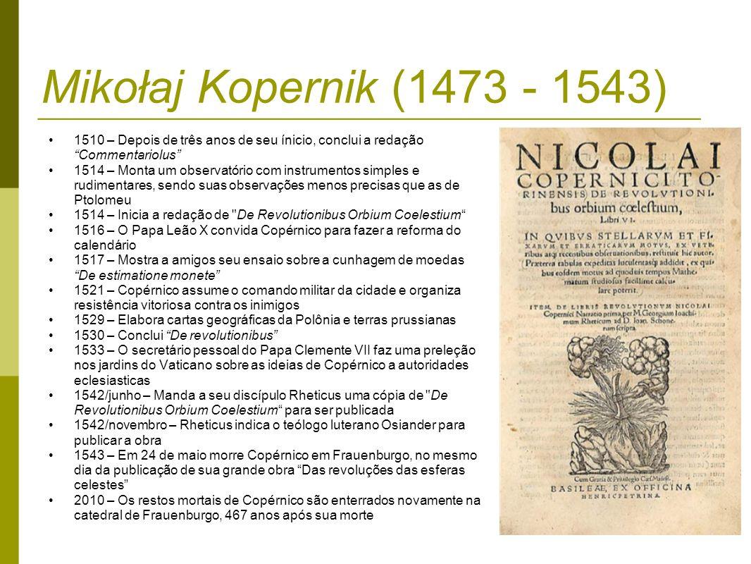 Mikołaj Kopernik (1473 - 1543) 1510 – Depois de três anos de seu ínicio, conclui a redação Commentariolus 1514 – Monta um observatório com instrumento