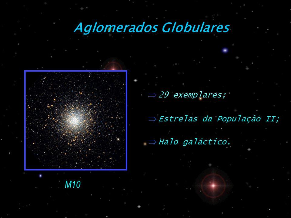 Aglomerados Globulares Estrelas da População II; Halo galáctico. M10 29 exemplares;