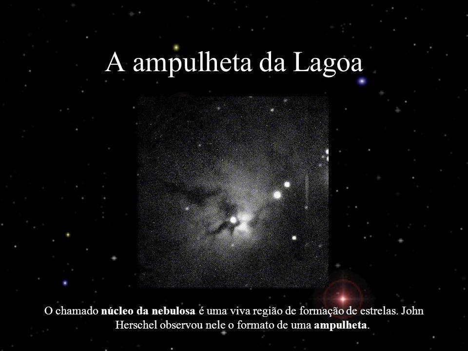 A ampulheta da Lagoa O chamado núcleo da nebulosa é uma viva região de formação de estrelas. John Herschel observou nele o formato de uma ampulheta.