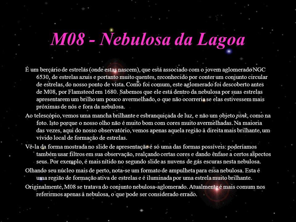 M08 - Nebulosa da Lagoa É um berçário de estrelas (onde estas nascem), que está associado com o jovem aglomerado NGC 6530, de estrelas azuis e portanto muito quentes, reconhecido por conter um conjunto circular de estrelas, do nosso ponto de vista.