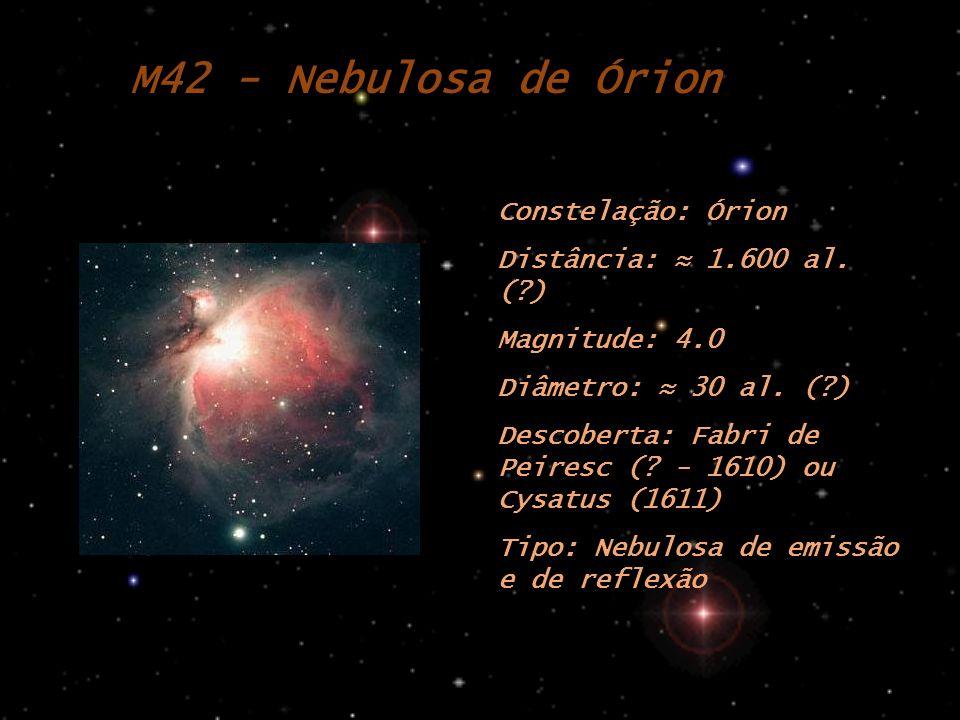 M42 - Nebulosa de Órion Constelação: Órion Distância: 1.600 al. (?) Magnitude: 4.0 Diâmetro: 30 al. (?) Descoberta: Fabri de Peiresc (? - 1610) ou Cys