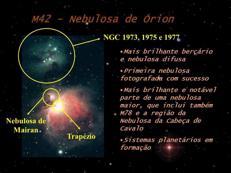 M42 - Nebulosa de Órion Mais brilhante berçário e nebulosa difusa Primeira nebulosa fotografada com sucesso Mais brilhante e notável parte de uma nebulosa maior, que inclui também M78 e a região da Nebulosa da Cabeça de Cavalo Sistemas planetários em formação NGC 1973, 1975 e 1977 Trapézio Nebulosa de Mairan