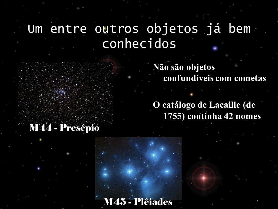 Um entre outros objetos já bem conhecidos Não são objetos confundíveis com cometas O catálogo de Lacaille (de 1755) continha 42 nomes M44 - Presépio M45 - Plêiades