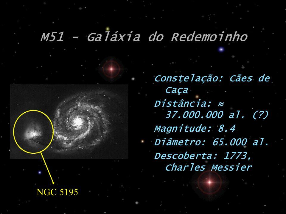 M51 - Galáxia do Redemoinho Constelação: Cães de Caça Distância: 37.000.000 al. (?) Magnitude: 8.4 Diâmetro: 65.000 al. Descoberta: 1773, Charles Mess