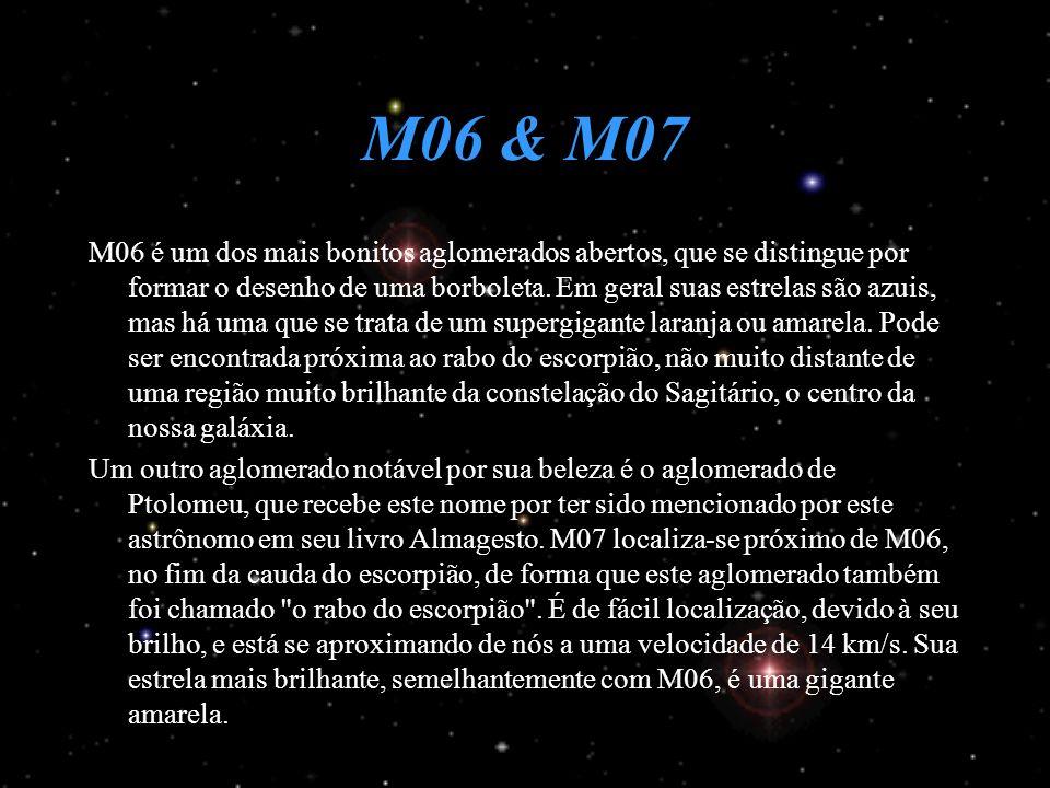 M06 & M07 M06 é um dos mais bonitos aglomerados abertos, que se distingue por formar o desenho de uma borboleta. Em geral suas estrelas são azuis, mas