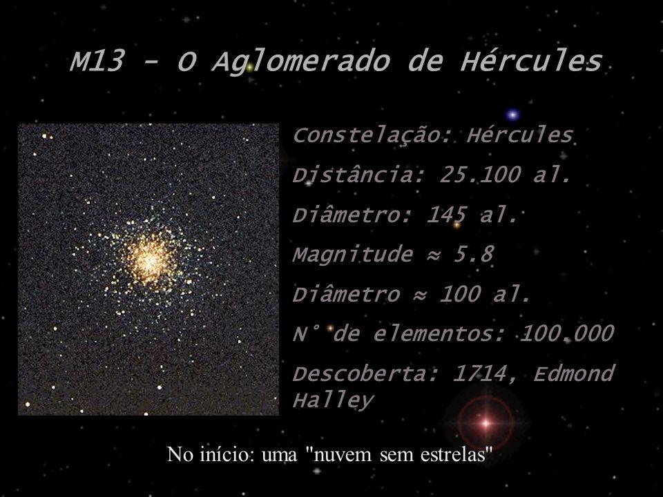 M13 - O Aglomerado de Hércules Constelação: Hércules Distância: 25.100 al. Diâmetro: 145 al. Magnitude 5.8 Diâmetro 100 al. N° de elementos: 100.000 D
