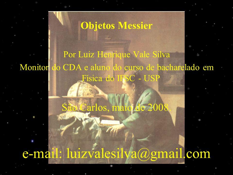 e-mail: luizvalesilva@gmail.com Objetos Messier Por Luiz Henrique Vale Silva Monitor do CDA e aluno do curso de bacharelado em Física do IFSC - USP São Carlos, maio de 2008.