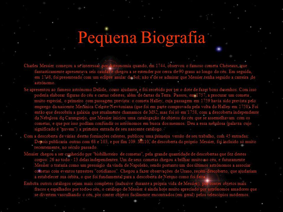 Pequena Biografia Charles Messier começou a se interessar por Astronomia quando, em 1744, observou o famoso cometa Chéseaux, que fantasticamente apresentava seis caudas e chegou a se estender por cerca de 90 graus ao longo do céu.