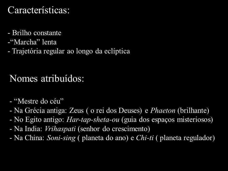 Características: - Brilho constante -Marcha lenta - Trajetória regular ao longo da eclíptica Nomes atribuídos: - Mestre do céu - Na Grécia antiga: Zeu