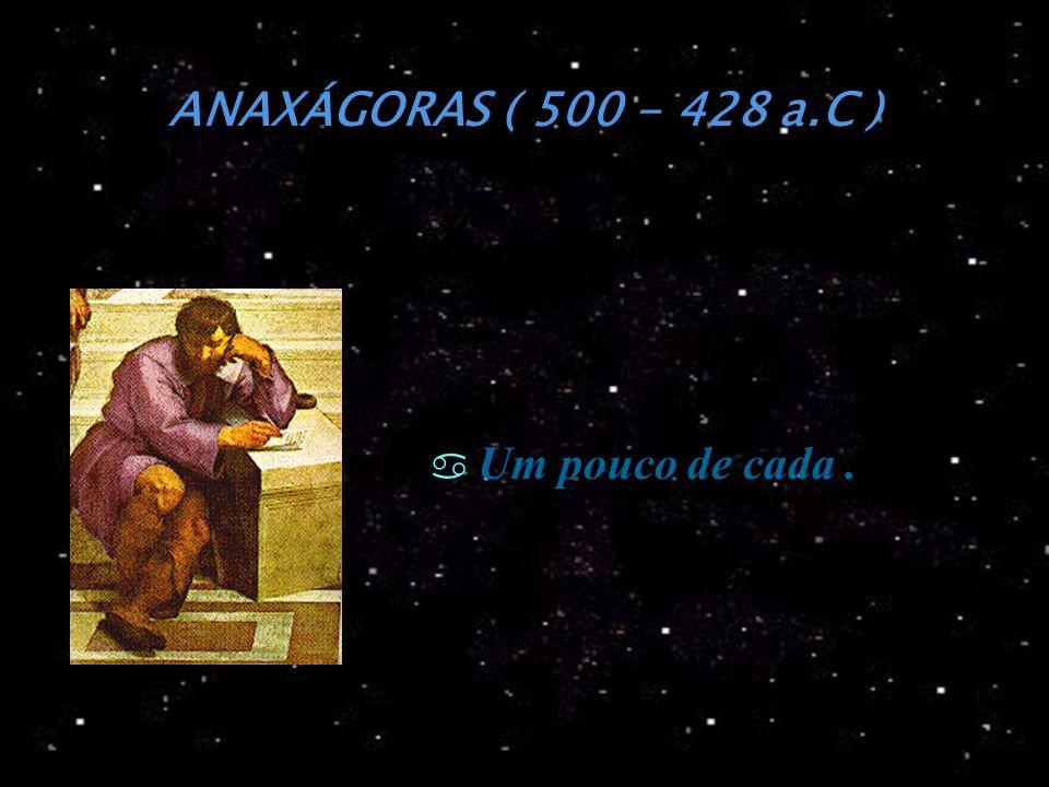 ANAXÁGORAS ( 500 - 428 a.C ) Um pouco de cada.