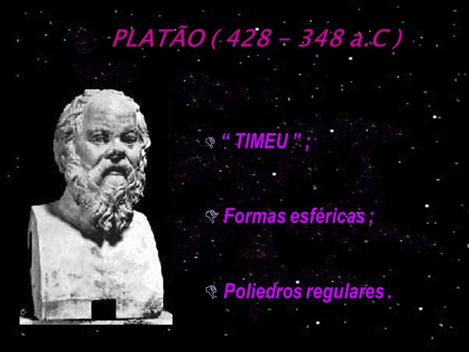 PLATÃO ( 428 - 348 a.C ) D TIMEU ; D Formas esféricas ; D Poliedros regulares.