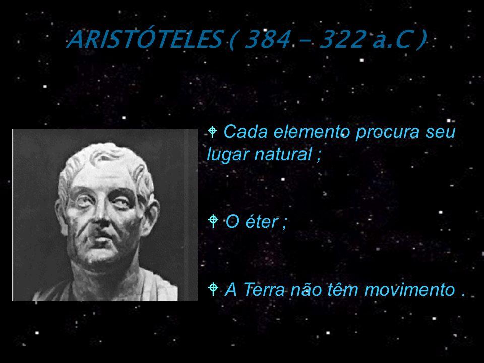 ARISTÓTELES ( 384 - 322 a.C ) Cada elemento procura seu lugar natural ; O éter ; W A Terra não têm movimento.