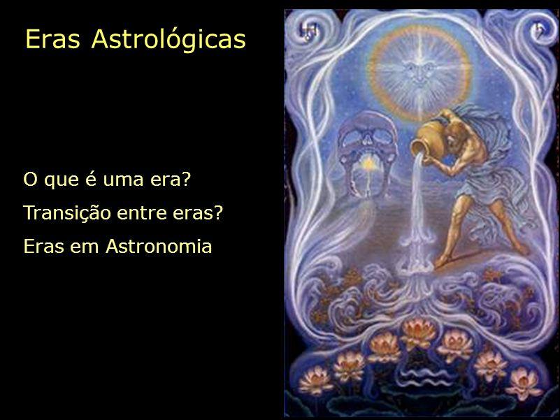 Eras Astrológicas O que é uma era? Transição entre eras? Eras em Astronomia