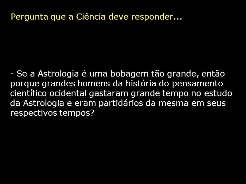 Pergunta que a Ciência deve responder... - Se a Astrologia é uma bobagem tão grande, então porque grandes homens da história do pensamento científico
