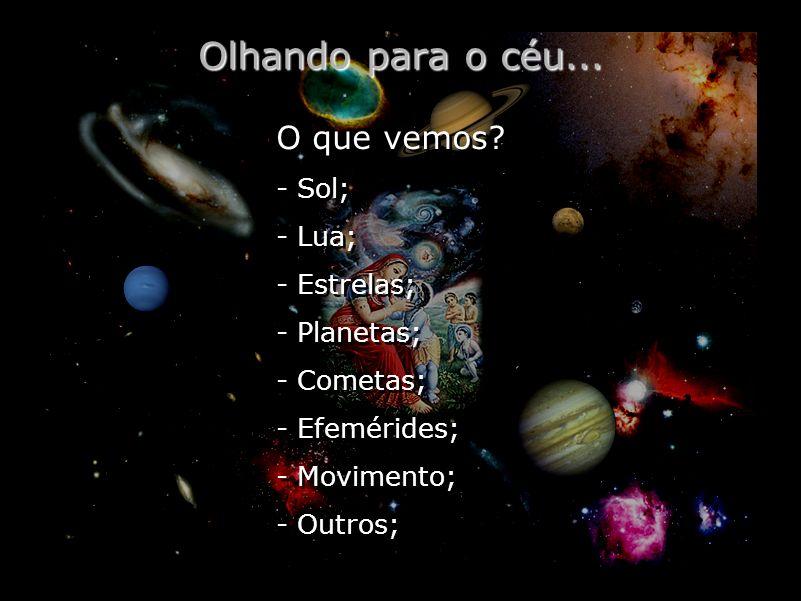 Olhando para o céu... O que vemos? - Sol; - Lua; - Estrelas; - Planetas; - Cometas; - Efemérides; - Movimento; - Outros; O que vemos? - Sol; - Lua; -