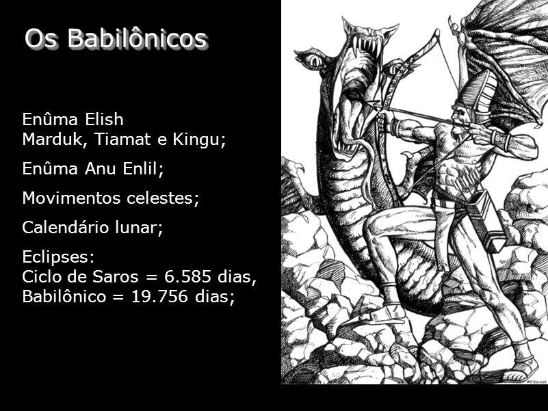 Os Babilônicos Enûma Elish Marduk, Tiamat e Kingu; Enûma Anu Enlil; Movimentos celestes; Calendário lunar; Eclipses: Ciclo de Saros = 6.585 dias, Babi