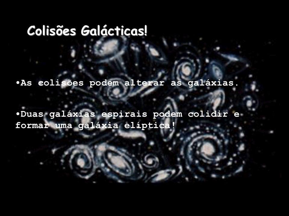 As colisões podem alterar as galáxias. Duas galáxias espirais podem colidir e formar uma galáxia elíptica! Colisões Galácticas!