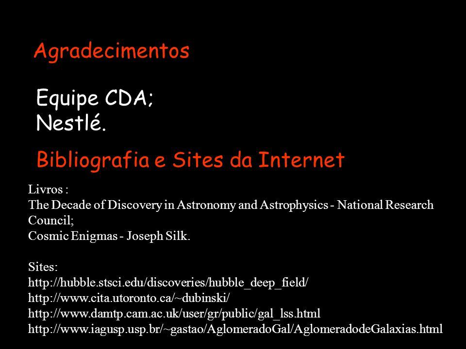 Agradecimentos Equipe CDA; Nestlé. Bibliografia e Sites da Internet Livros : The Decade of Discovery in Astronomy and Astrophysics - National Research