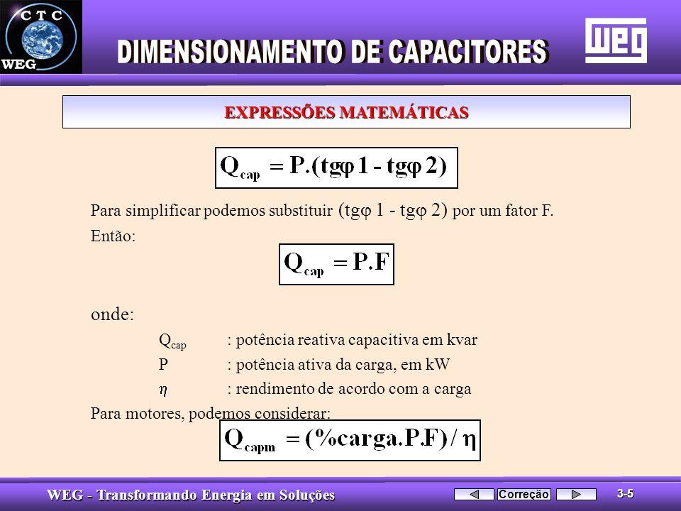 WEG - Transformando Energia em Soluções Para simplificar podemos substituir (tg 1 - tg 2) por um fator F. Então: onde: Q cap : potência reativa capaci