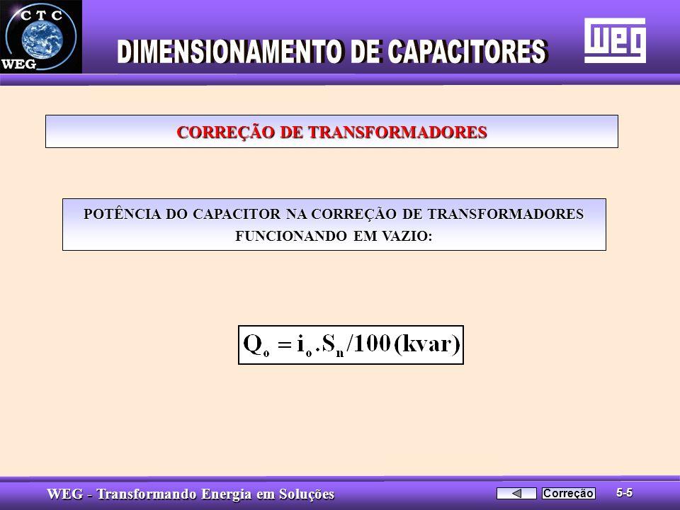 WEG - Transformando Energia em Soluções POTÊNCIA DO CAPACITOR NA CORREÇÃO DE TRANSFORMADORES FUNCIONANDO EM VAZIO: CORREÇÃO DE TRANSFORMADORES 5-5 Cor