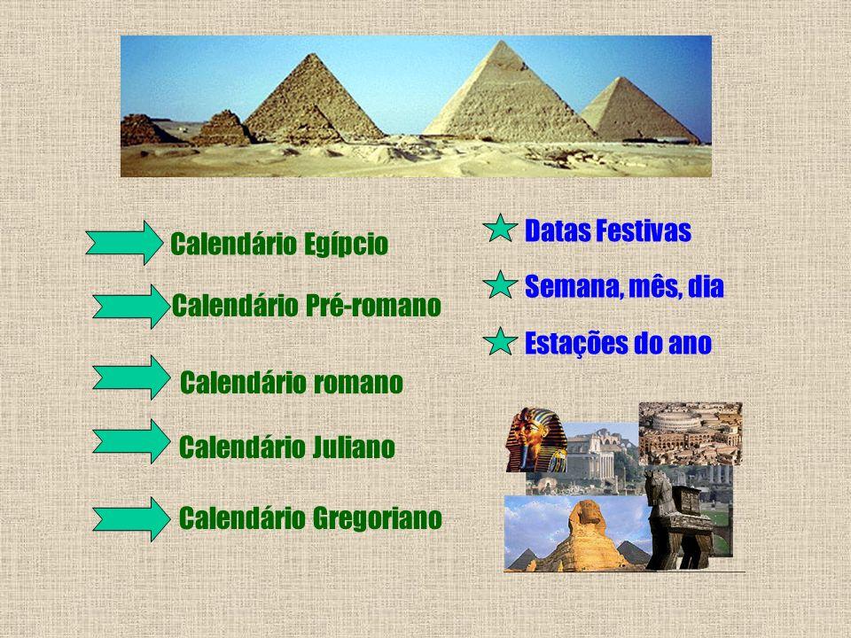 Calendário Egípcio Calendário Pré-romano Calendário romano Calendário Juliano Calendário Gregoriano Datas Festivas Semana, mês, dia Estações do ano