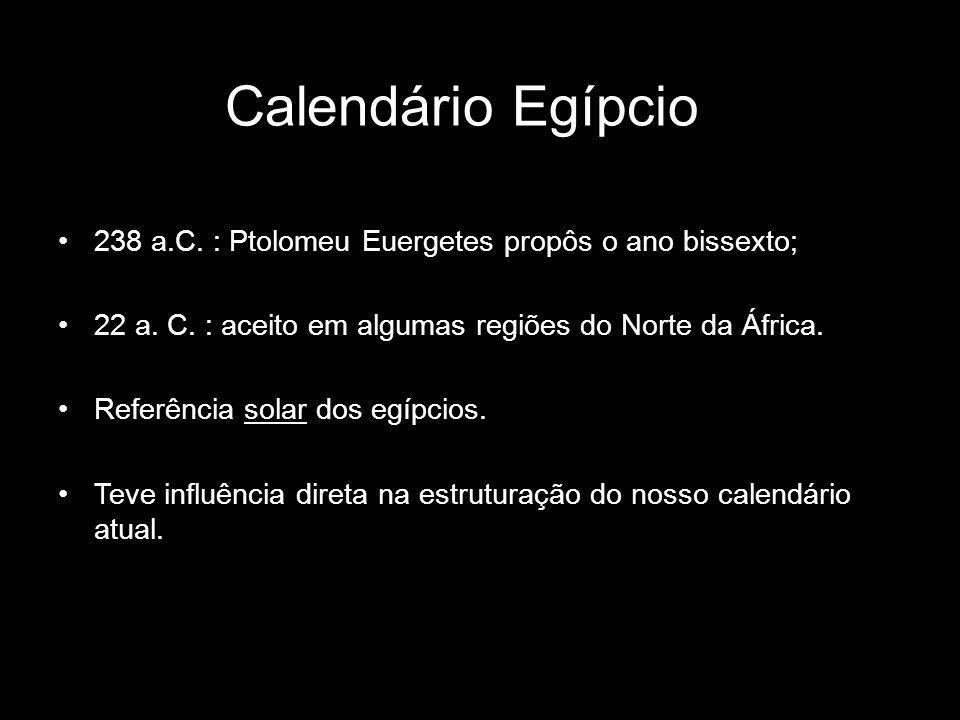 Calendário Egípcio 238 a.C. : Ptolomeu Euergetes propôs o ano bissexto; 22 a. C. : aceito em algumas regiões do Norte da África. Referência solar dos