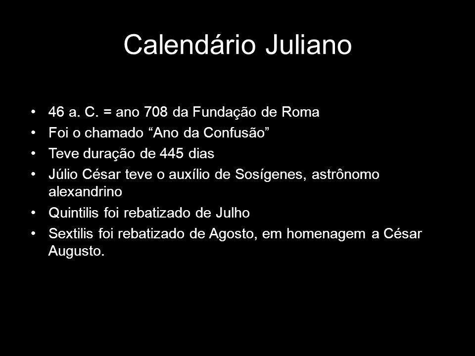 46 a. C. = ano 708 da Fundação de Roma Foi o chamado Ano da Confusão Teve duração de 445 dias Júlio César teve o auxílio de Sosígenes, astrônomo alexa