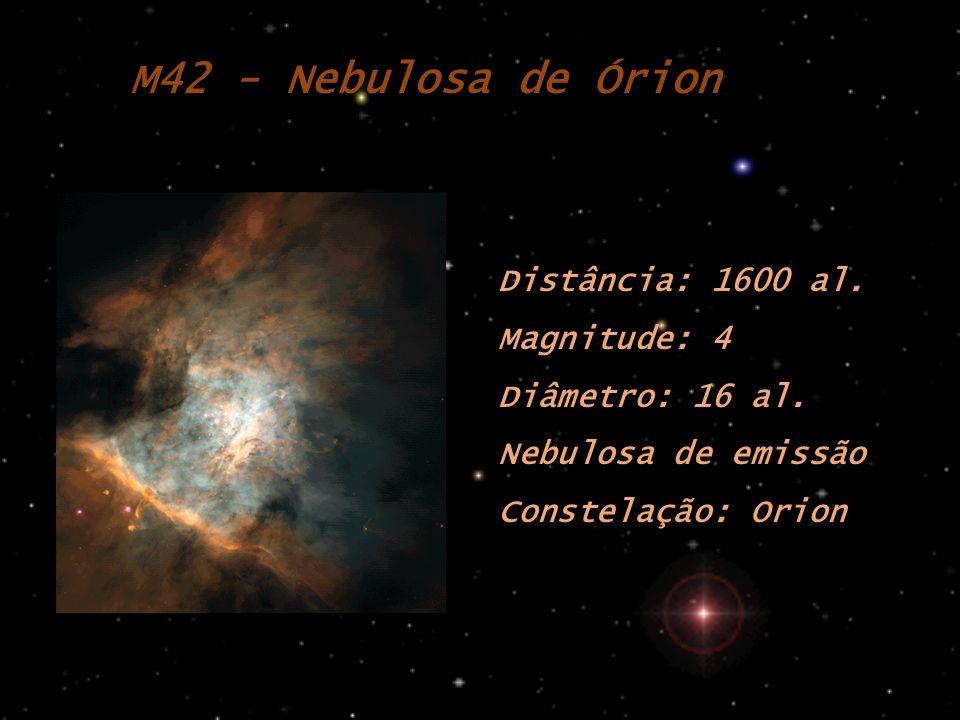 M42 - Nebulosa de Órion Distância: 1600 al. Magnitude: 4 Diâmetro: 16 al. Nebulosa de emissão Constelação: Orion