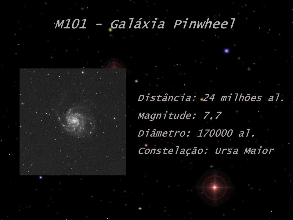 M101 - Galáxia Pinwheel Distância: 24 milhões al. Magnitude: 7.7 Diâmetro: 170000 al. Constelação: Ursa Maior
