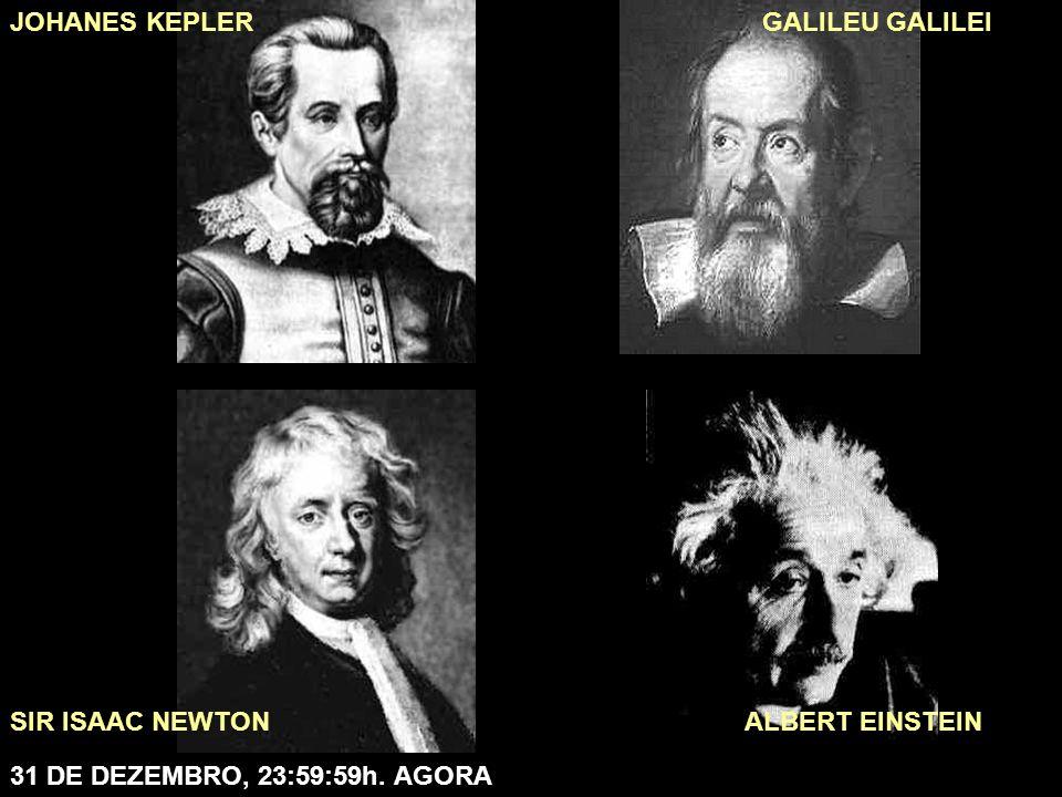 31 DE DEZEMBRO, 23:59:59h. AGORA ALBERT EINSTEIN JOHANES KEPLER SIR ISAAC NEWTON GALILEU GALILEI
