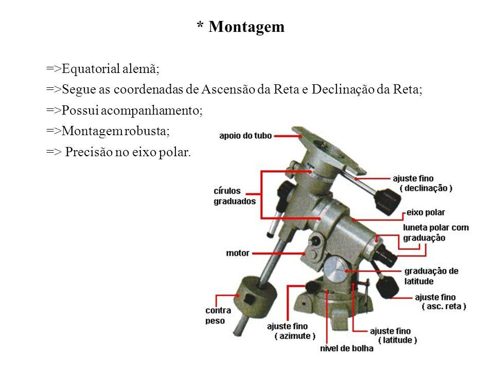 * Montagem =>Equatorial alemã; =>Segue as coordenadas de Ascensão da Reta e Declinação da Reta; =>Possui acompanhamento; =>Montagem robusta; => Precis
