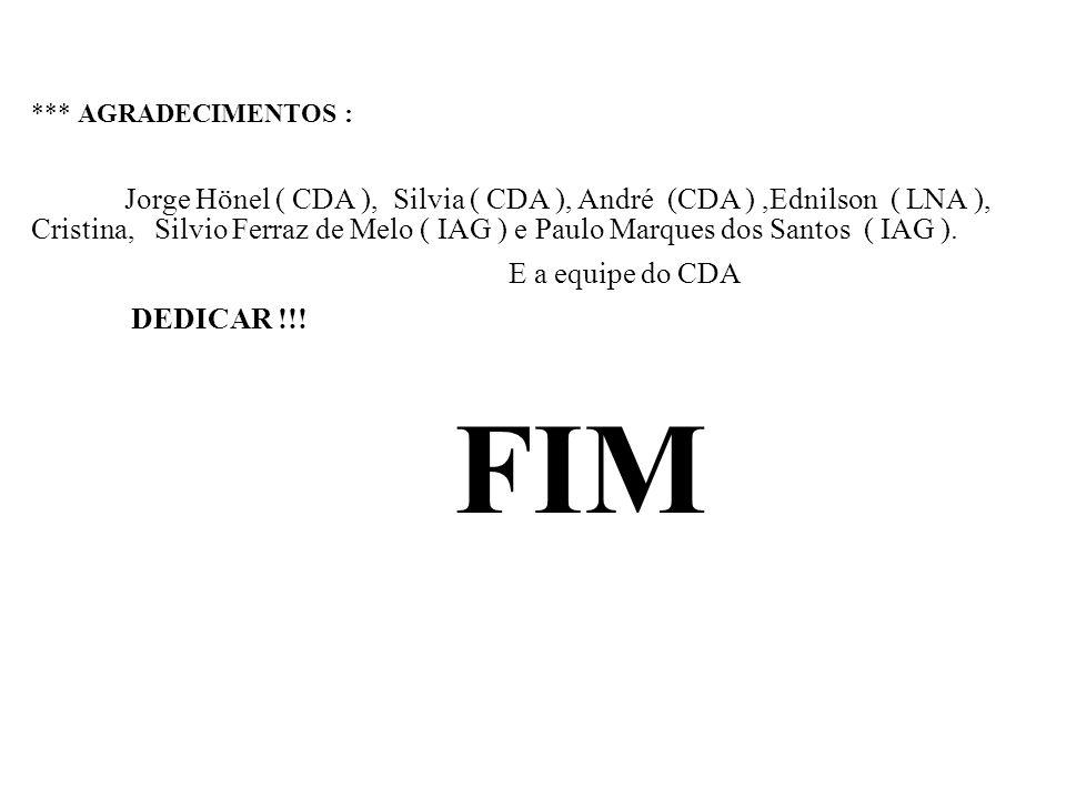 *** AGRADECIMENTOS : Jorge Hönel ( CDA ), Silvia ( CDA ), André (CDA ),Ednilson ( LNA ), Cristina, Silvio Ferraz de Melo ( IAG ) e Paulo Marques dos S
