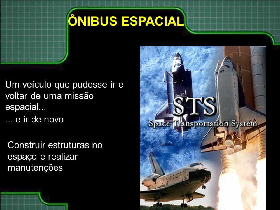 ÔNIBUS ESPACIAL Um veículo que pudesse ir e voltar de uma missão espacial......
