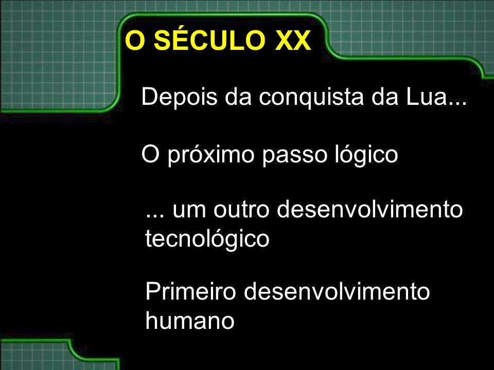 O SÉCULO XX Depois da conquista da Lua...... um outro desenvolvimento tecnológico Primeiro desenvolvimento humano O próximo passo lógico