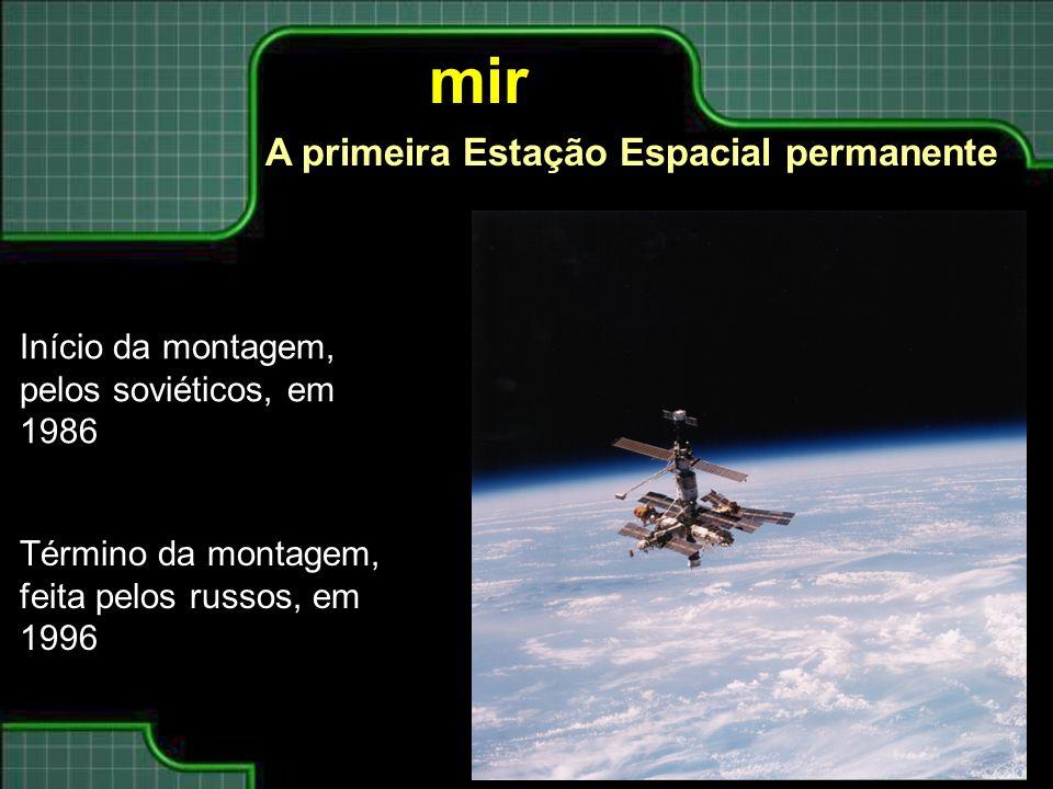 mir A primeira Estação Espacial permanente Início da montagem, pelos soviéticos, em 1986 Término da montagem, feita pelos russos, em 1996