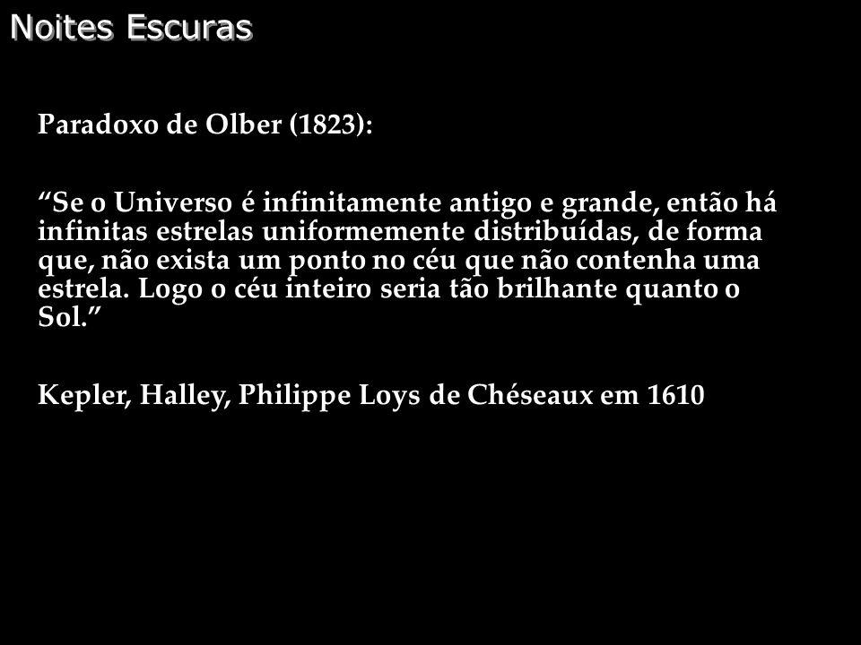 Noites Escuras Paradoxo de Olber (1823): Se o Universo é infinitamente antigo e grande, então há infinitas estrelas uniformemente distribuídas, de for