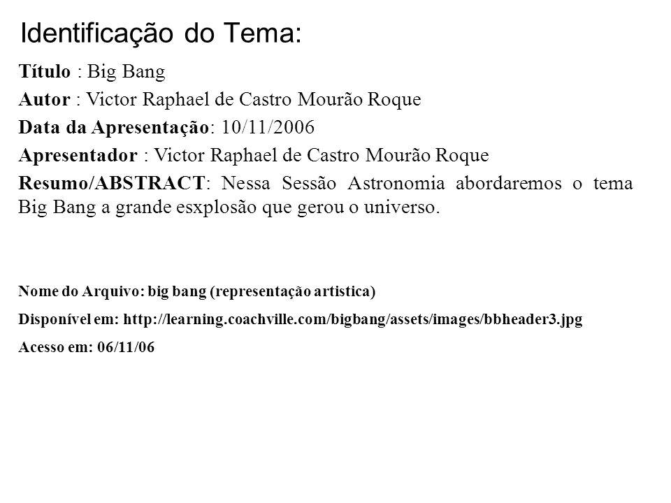 Identificação do Tema: Título : Big Bang Autor : Victor Raphael de Castro Mourão Roque Data da Apresentação: 10/11/2006 Apresentador : Victor Raphael