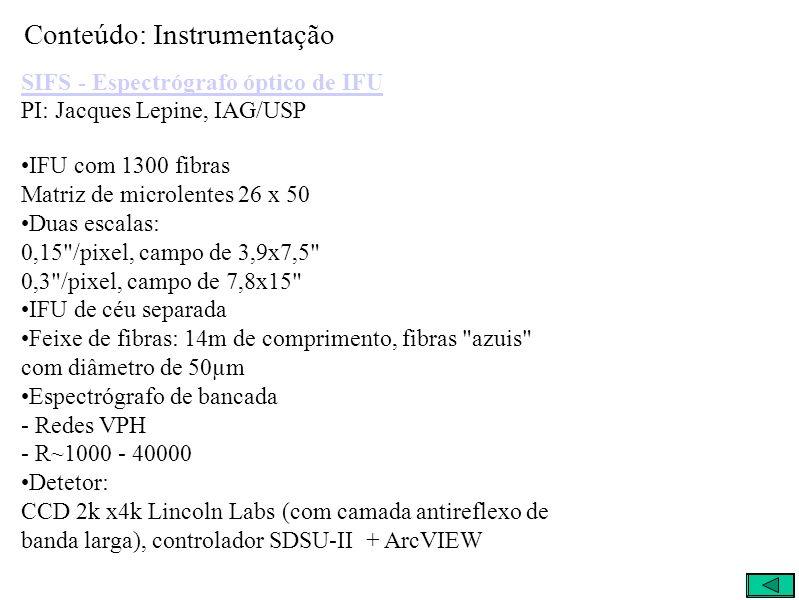 Conteúdo: Instrumentação SIFS - Espectrógrafo óptico de IFU SIFS - Espectrógrafo óptico de IFU PI: Jacques Lepine, IAG/USP IFU com 1300 fibras Matriz de microlentes 26 x 50 Duas escalas: 0,15 /pixel, campo de 3,9x7,5 0,3 /pixel, campo de 7,8x15 IFU de céu separada Feixe de fibras: 14m de comprimento, fibras azuis com diâmetro de 50µm Espectrógrafo de bancada - Redes VPH - R~1000 - 40000 Detetor: CCD 2k x4k Lincoln Labs (com camada antireflexo de banda larga), controlador SDSU-II + ArcVIEW