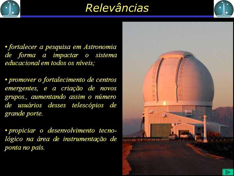 Relevâncias fortalecer a pesquisa em Astronomia de forma a impactar o sistema educacional em todos os níveis; promover o fortalecimento de centros emergentes, e a criação de novos grupos., aumentando assim o número de usuários desses telescópios de grande porte.