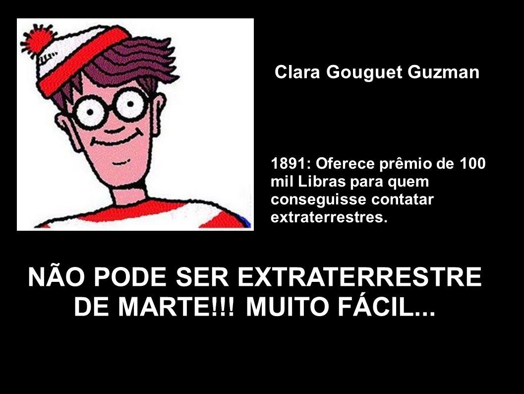 Clara Gouguet Guzman 1891: Oferece prêmio de 100 mil Libras para quem conseguisse contatar extraterrestres. NÃO PODE SER EXTRATERRESTRE DE MARTE!!! MU