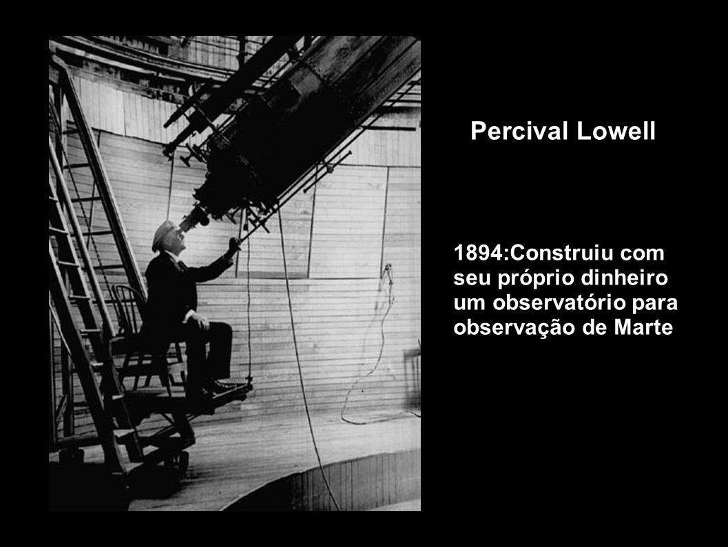 Percival Lowell 1894:Construiu com seu próprio dinheiro um observatório para observação de Marte