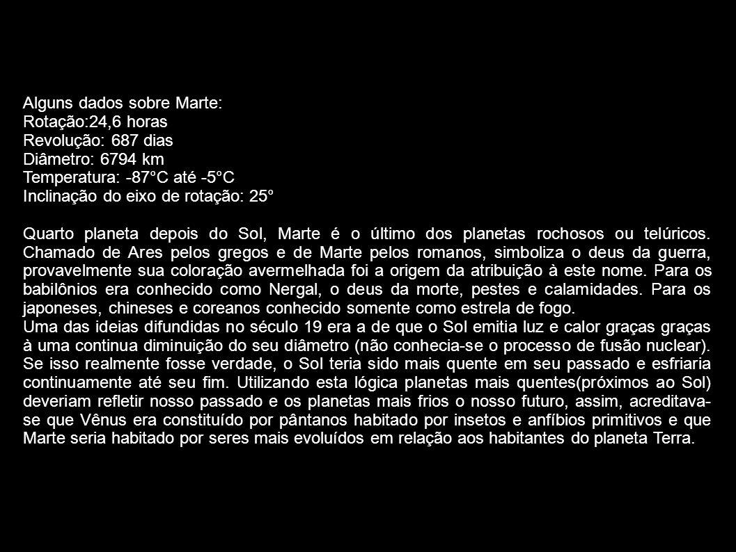 Alguns dados sobre Marte: Rotação:24,6 horas Revolução: 687 dias Diâmetro: 6794 km Temperatura: -87°C até -5°C Inclinação do eixo de rotação: 25° Quar
