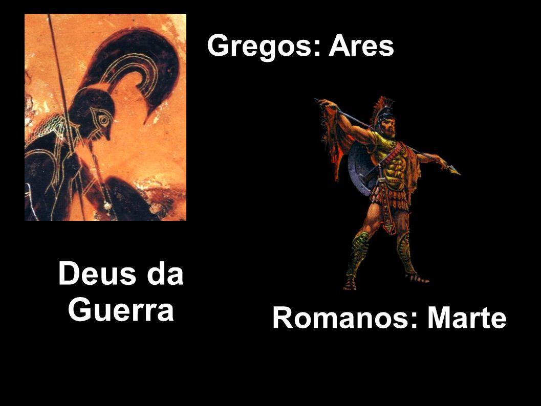 Gregos: Ares Romanos: Marte Deus da Guerra