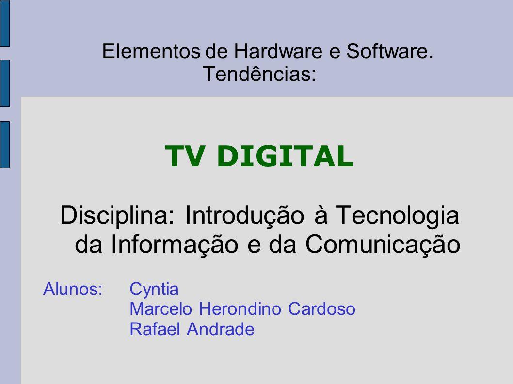 Elementos de Hardware e Software. Tendências: TV DIGITAL Disciplina: Introdução à Tecnologia da Informação e da Comunicação Alunos:Cyntia Marcelo Hero