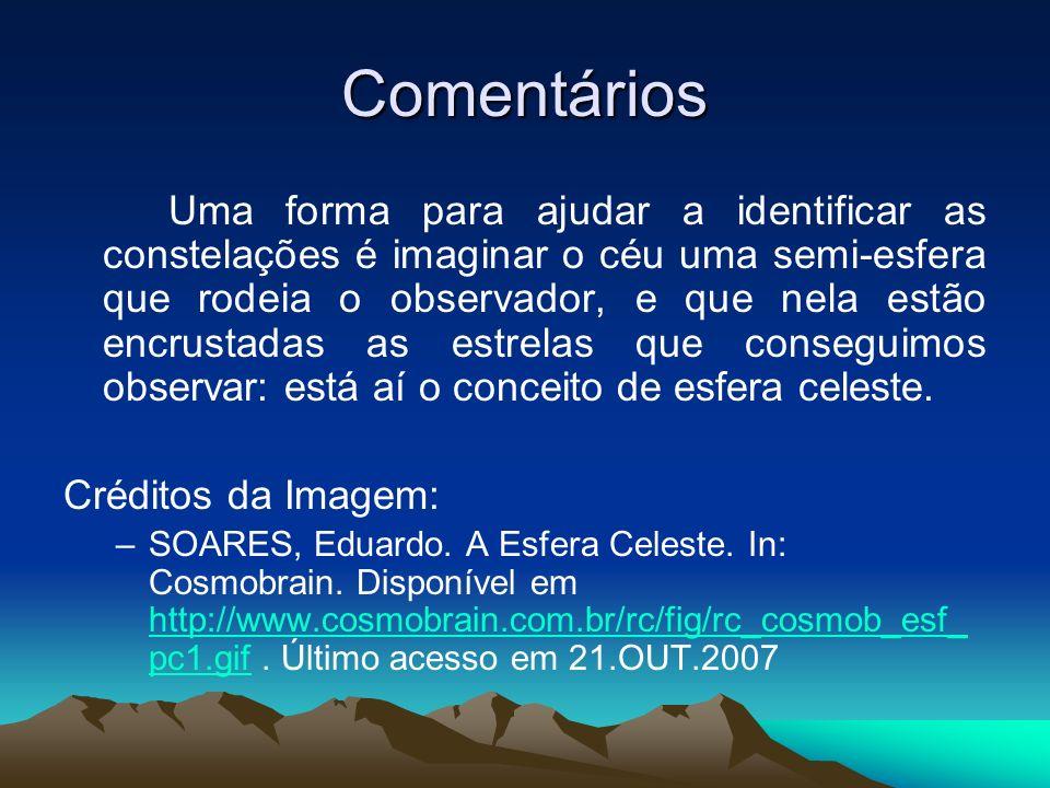 Comentários Uma forma para ajudar a identificar as constelações é imaginar o céu uma semi-esfera que rodeia o observador, e que nela estão encrustadas