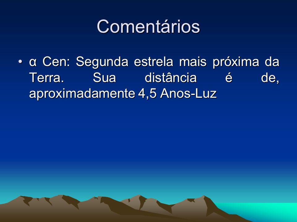 Comentários α Cen: Segunda estrela mais próxima da Terra. Sua distância é de, aproximadamente 4,5 Anos-Luzα Cen: Segunda estrela mais próxima da Terra
