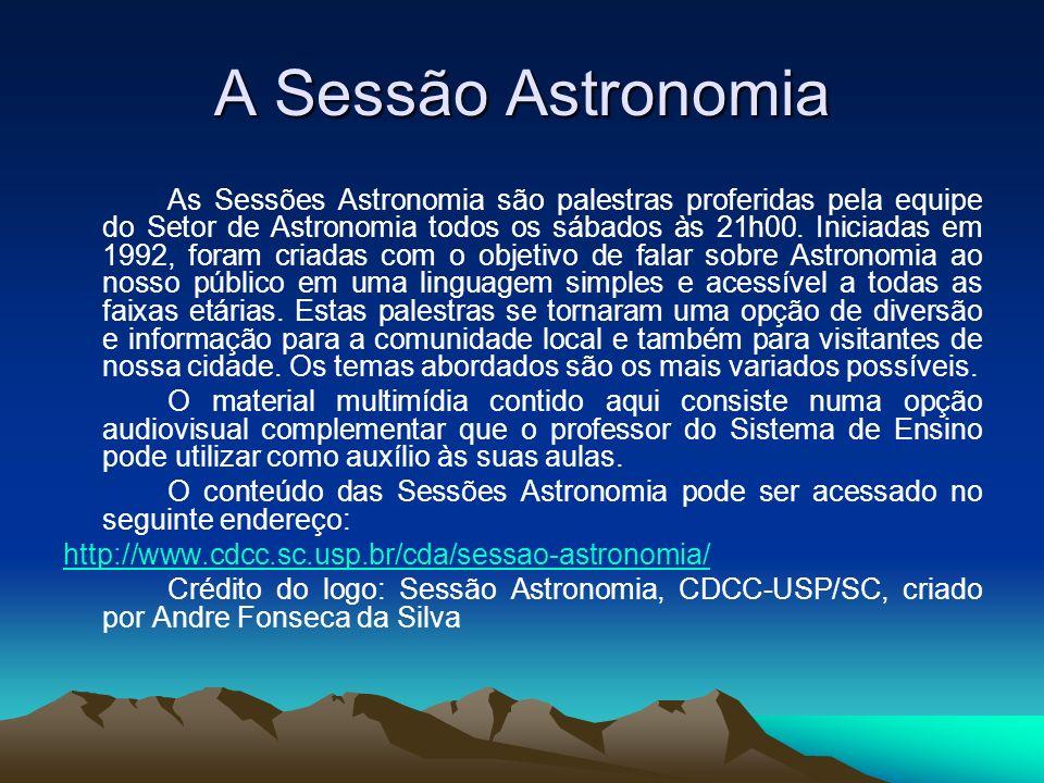 A Sessão Astronomia As Sessões Astronomia são palestras proferidas pela equipe do Setor de Astronomia todos os sábados às 21h00. Iniciadas em 1992, fo