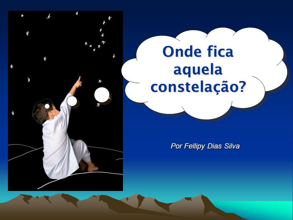 Por Fellipy Dias Silva Onde fica aquela constelação?