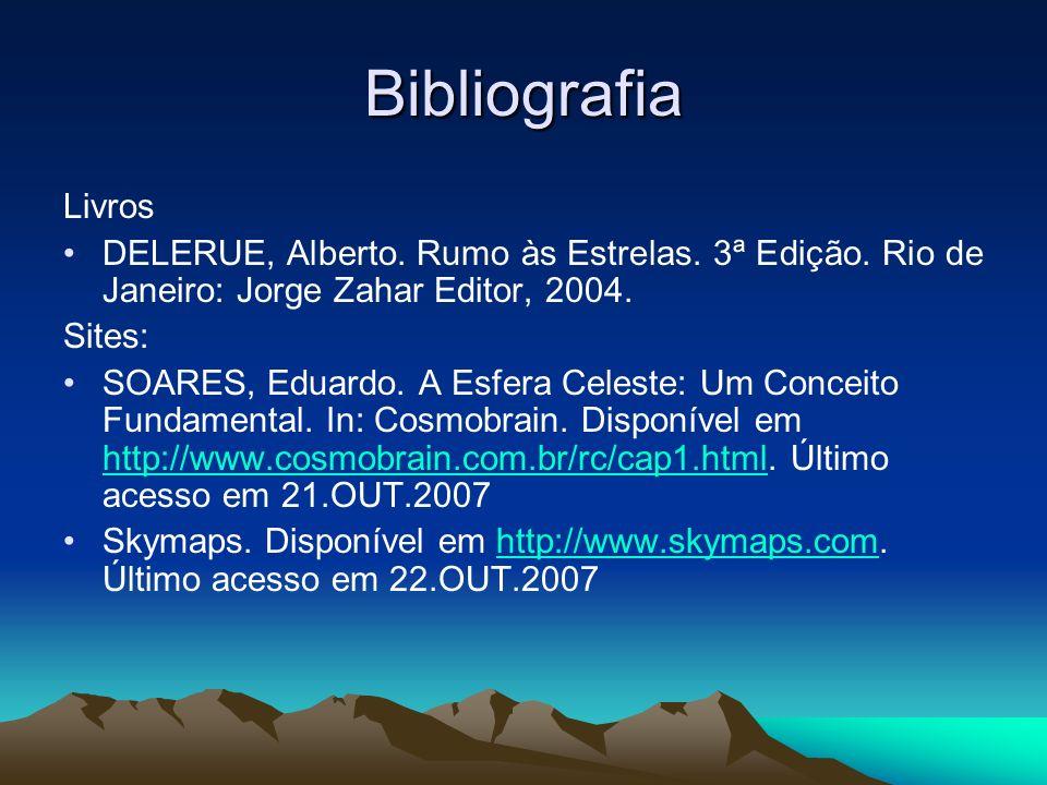 Bibliografia Livros DELERUE, Alberto. Rumo às Estrelas. 3ª Edição. Rio de Janeiro: Jorge Zahar Editor, 2004. Sites: SOARES, Eduardo. A Esfera Celeste: